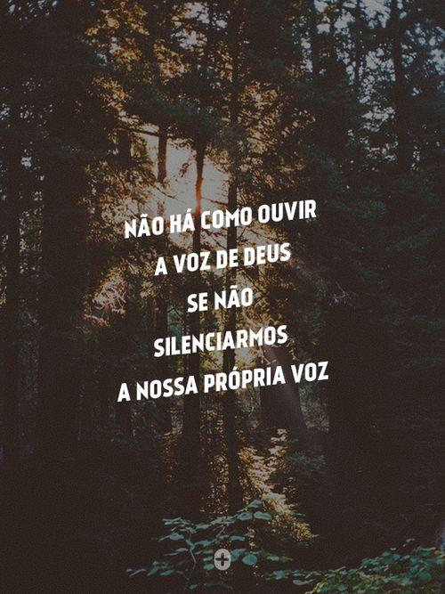 não há como ouvir a voz de Deus se não silenciarmos a nossa própria voz.