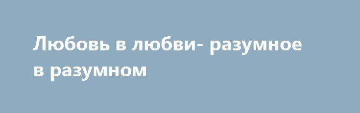 Любовь в любви- разумное в разумном http://yatalant.com/literatura/poyezija/lyubov-v-lyubvi-razumnoe-v-razumnom.html