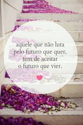 portuguese quote. 'him who doesn't fight for what he wants, must accept the future to come'.