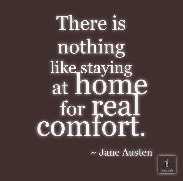 There is nothing like staying at home for real comfort.  ~ Jane Austen
