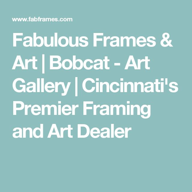 Fabulous Frames & Art   Bobcat - Art Gallery   Cincinnati's Premier Framing and Art Dealer
