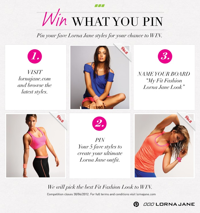 "WIN WHAT YOU PIN    1. VISIT lornajane.com and browse the   latest styles.    2. PIN your 5 fave styles to create your ultimate Lorna Jane outfit.    3. NAME YOUR BOARD  ""My Fit Fashion Lorna Jane Look"""