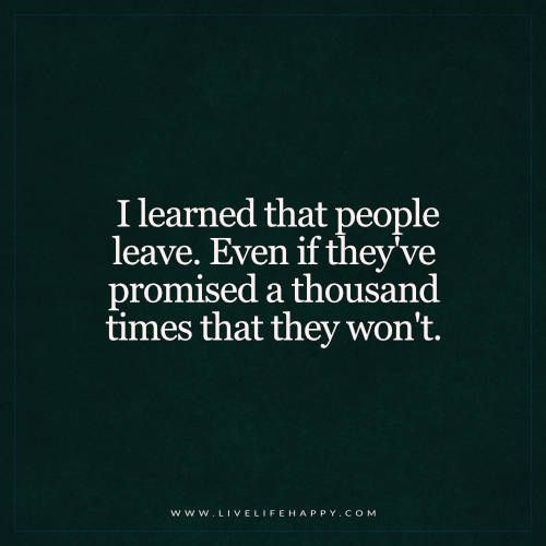 I learned that people leave. Even if they've promised a thousand times that they won't.