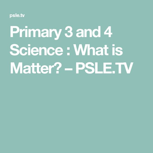 Primary 3 and 4 Science : What is Matter? – PSLE.TV