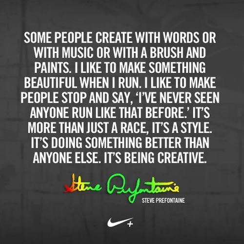 Some people create with words or with music or with a brush and paints. I like to make something beautiful when I run. I like to make people stop and say, 'I've never seen anyone run like that before.' It's more than just a race, it's a style. It's doing something better than anyone else. It's being creative. – Steve Prefontaine