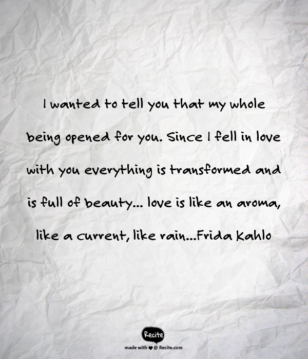 I wanted to tell you that my whole being opened for you. Since I fell in love with you everything is transformed and is full of beauty... love is like an aroma, like a current, like rain...Frida Kahlo - Quote From Recite.com #RECITE #QUOTE