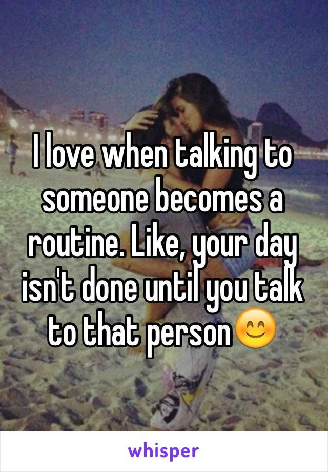 I love when talking to someone becomes a routine. Like, your day isn't done until you talk to that person