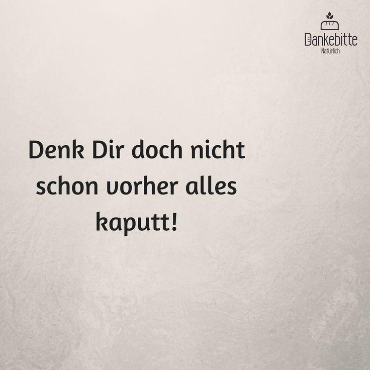 Denk Dir doch nicht schon vorher alles kaputt!... #Dankebitte #Sprüche #Gedanken #Weisheiten #Zitate