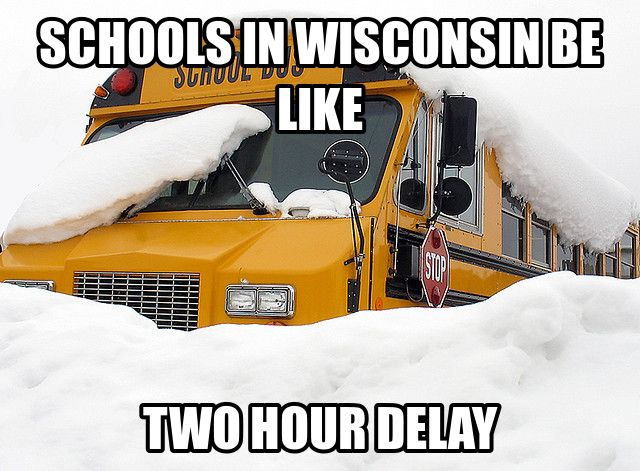 Add on two more feet of snow and a temperature of drop of ten degrees from whatever Wisconsin has and you've got Minnesota. Same school delay.
