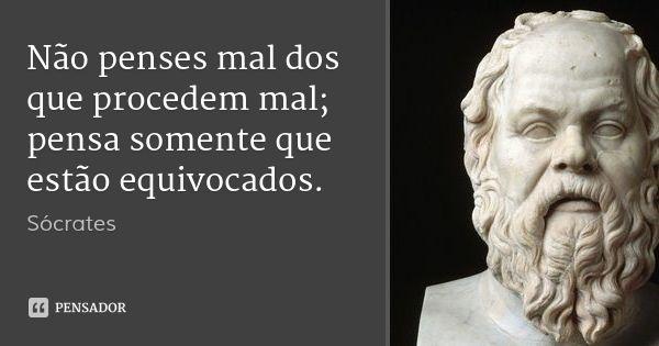 Não penses mal dos que procedem mal; pensa somente que estão equivocados. — Sócrates