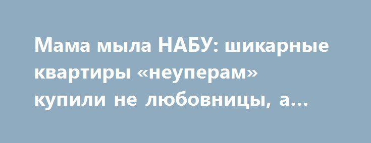 Мама мыла НАБУ: шикарные квартиры «неуперам» купили не любовницы, а матери http://rusdozor.ru/2016/09/20/mama-myla-nabu-shikarnye-kvartiry-neuperam-kupili-ne-lyubovnicy-a-materi/  В украинских соцсетях ширится новый мем #Сережина мама. После проверки НАБУ расходов честного борца с коррупцией и светоча Майдана Лещенко, выяснилось, что депутат БПП брал деньги на покупку жилья у еще одной любимой женщины — мамы. Экономная пенсионерка отстегнула сыну ...