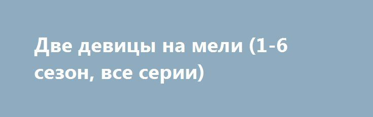 Две девицы на мели (1-6 сезон, все серии) http://hdrezka.biz/serials/1116-dve-devicy-na-meli-1-6-sezon-vse-serii.html