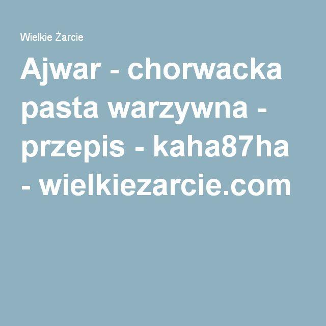 Ajwar - chorwacka pasta warzywna - przepis - kaha87ha - wielkiezarcie.com