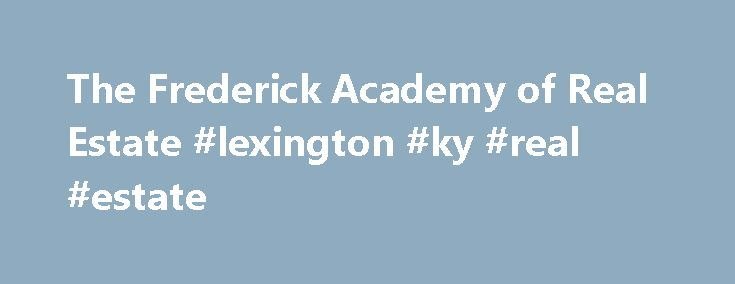 The Frederick Academy of Real Estate #lexington #ky #real #estate http://real-estate.remmont.com/the-frederick-academy-of-real-estate-lexington-ky-real-estate/  #real estate classes online # The Frederick Academy of Real Estate offers pre-licensing courses for real estate brokers and sales associates and continuing education courses for the professional real estate sales person and broker, as well as Sales Training Courses designed to Jumpstart your career path to success. Accredited in…