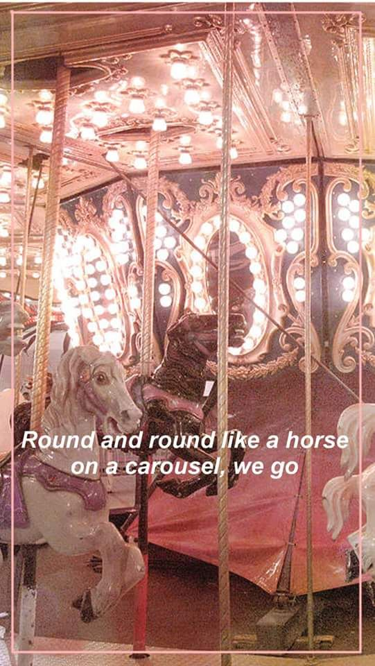"""Will I catch up to love? I can never tell. I know chasing after you is like a fairytale, but I feel like I'm glued on tight to this carousel."" -Carousel by Melanie Martinez"