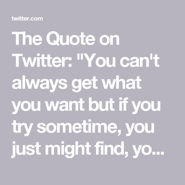 "The Quote on Twitter: ""You can't always get what you want but if you try sometime, you just might find, you get what you need. – Mick Jagger"""