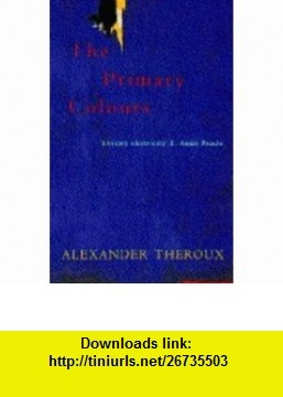 THE PRIMARY COLOURS (9780333677568) ALEXANDER THEROUX , ISBN-10: 0333677560  , ISBN-13: 978-0333677568 ,  , tutorials , pdf , ebook , torrent , downloads , rapidshare , filesonic , hotfile , megaupload , fileserve