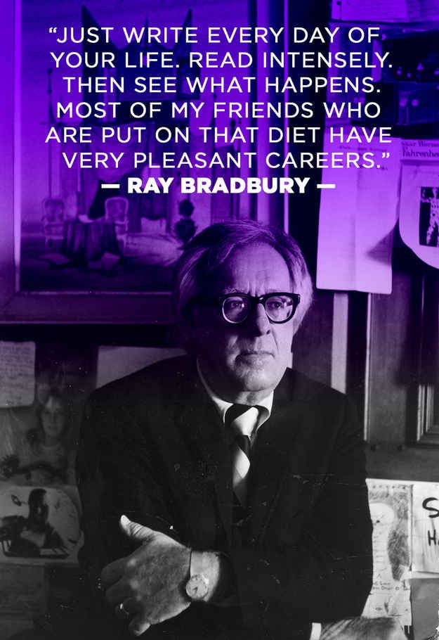 """""""Just write every day of your life. Read intensely. Then see what happens. Most of my friends who are put on that diet have very pleasant careers."""" -Ray Bradbury Visit www.indiereader.com for more writer motivation."""