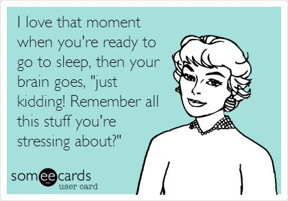 I love that moment when you're ready to go to sleep, then your brain goes, 'just kidding! Remember all this stuff you're stressing about?'