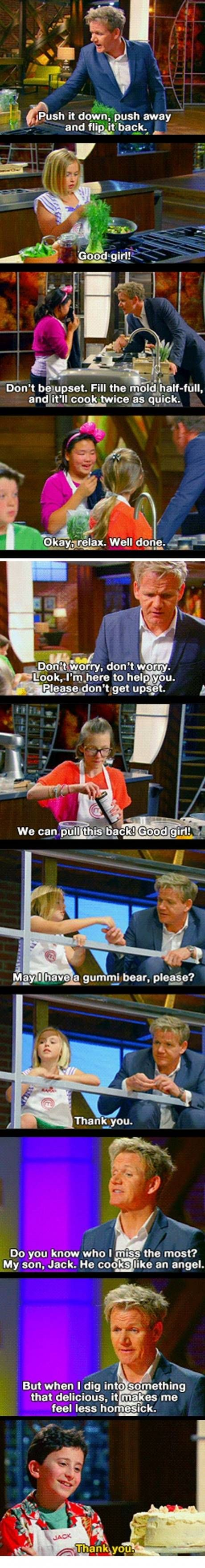Gordon Ramsay with kids.  It's kind of adorable. -Master Chef Junior