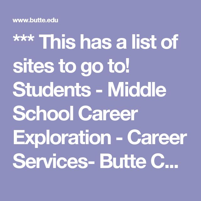 *** This has a list of sites to go to! Students - Middle School Career Exploration - Career Services- Butte College