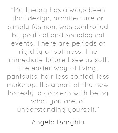 """Quote of the Day: """"My theory has always been that design, architecture or simply fashion, was controlled by political and sociological events. There are periods of rigidity or softness. The immediate future I see as soft: the easier way of living, pantsuits, hair less coiffed, less make up. It's a part of the new honesty, a concern with being what you are, of understanding yourself."""" Angelo Donghia"""