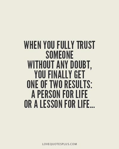 #OnlineDating365 #SoTrueQuote from #LoveQuotesPlus When you fully trust someone without a doubt, you finally get one of two results: A person for life or a lesson for life.