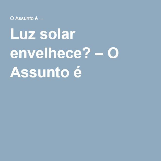 Luz solar envelhece? – O Assunto é …