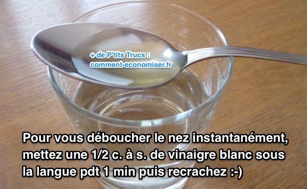 J'ai trouvé un remède naturel drastique pour me déboucher le nez instantanément. L'astuce est de mettre une 1/2 cuillère à soupe de vinaigre blanc sous la langue pendant 1 min. Regardez :  Découvrez l'astuce ici : http://www.comment-economiser.fr/comment-se-deboucher-le-nez-avec-vinaigre-blanc.html?utm_content=buffere3e94&utm_medium=social&utm_source=pinterest.com&utm_campaign=buffer