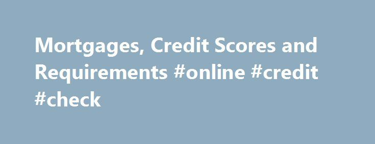 Mortgages, Credit Scores and Requirements #online #credit #check http://credit-loan.remmont.com/mortgages-credit-scores-and-requirements-online-credit-check/  #credit score canada # Mortgages and Credit Scores Everyone wants to have a good credit record. Even if some of us have messed up in the past we do not want the past to haunt us when responsibly applying for a loan. In order to keep your credit score in tip-top shape it s important […]