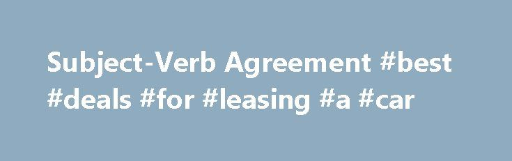 Subject-Verb Agreement #best #deals #for #leasing #a #car http://lease.remmont.com/subject-verb-agreement-best-deals-for-leasing-a-car/  Subject-Verb Agreement If your computer is equipped with PowerPoint, click on the PowerPoint icon to the right for a brief PowerPoint presentation on Subject-Verb Agreement. Click HERE for help with Powerpoint. Basic Principle: Singular subjects need singular verbs; plural subjects need plural verbs. My brother is a nutritionist. My sisters are…