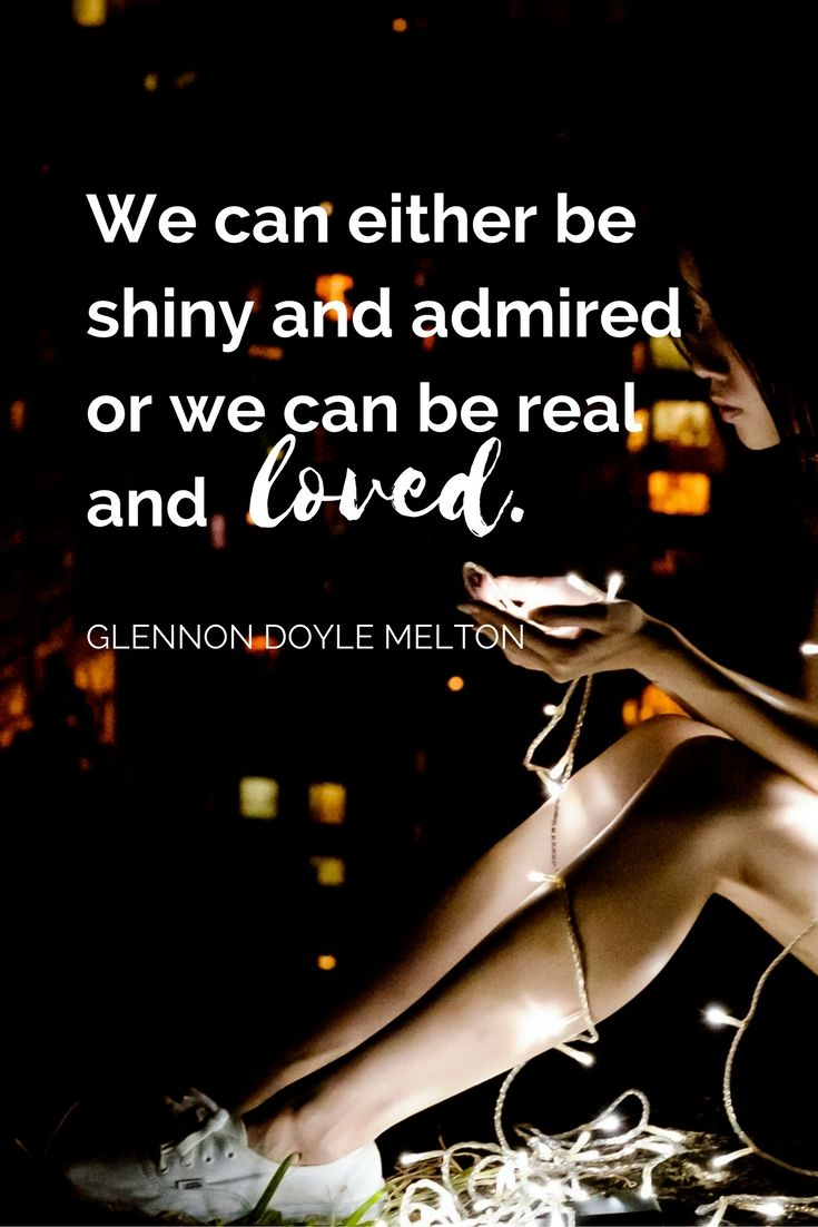 """""""We can either be shiny and admired or we can be real and loved."""" - Glennon…"""