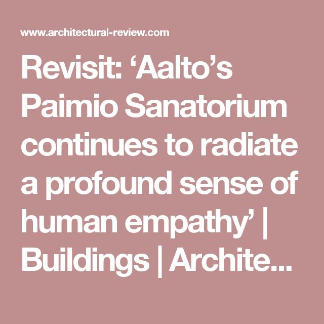 Revisit: 'Aalto's Paimio Sanatorium continues to radiate a profound sense of human empathy' | Buildings | Architectural Review
