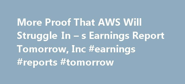 More Proof That AWS Will Struggle In – s Earnings Report Tomorrow, Inc #earnings #reports #tomorrow http://earnings.remmont.com/more-proof-that-aws-will-struggle-in-s-earnings-report-tomorrow-inc-earnings-reports-tomorrow-3/  #earnings reports tomorrow # More Proof That AWS Will Struggle In Amazon.com's Earnings Report Tomorrow Summary Q2 is seasonally weak for cloud-delivered-as-a-service, or has been the last two years. Analysts have upped price targets and earnings estimates ahead of the…