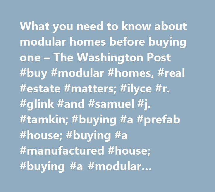 What you need to know about modular homes before buying one – The Washington Post #buy #modular #homes, #real #estate #matters; #ilyce #r. #glink #and #samuel #j. #tamkin; #buying #a #prefab #house; #buying #a #manufactured #house; #buying #a #modular #house; #buying #a #house #in #a #trailer #park; #buying #a #house #in #a #mobile #home #community; #hprealestate1…