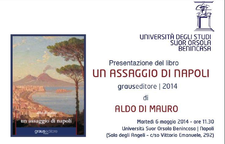 Un Assaggio di Napoli all'Università Suor Orsola Benincasa. Il libro di Aldo Di Mauro sarà presentato il 6 maggio alle ore 11.30 nella Sala degli Angeli presso l'Ateneo di Napoli.