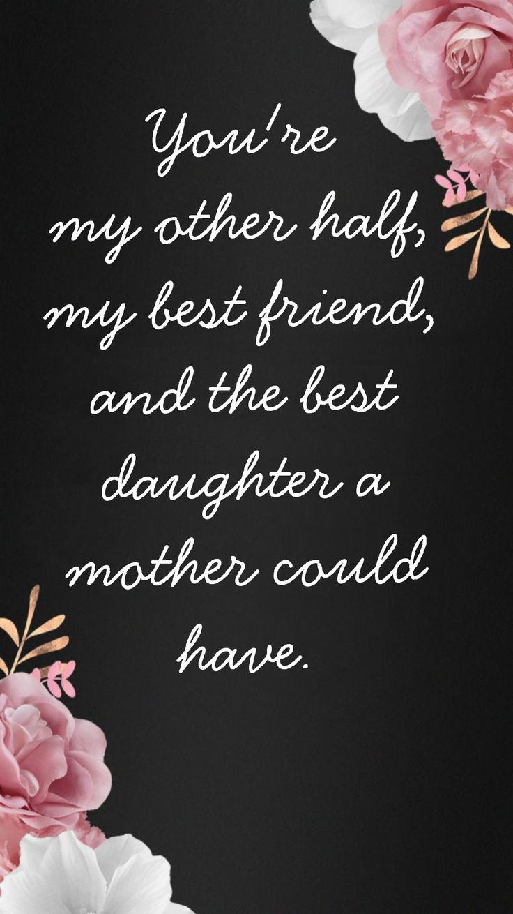 Youre my other half, my best friend and the best daughter
