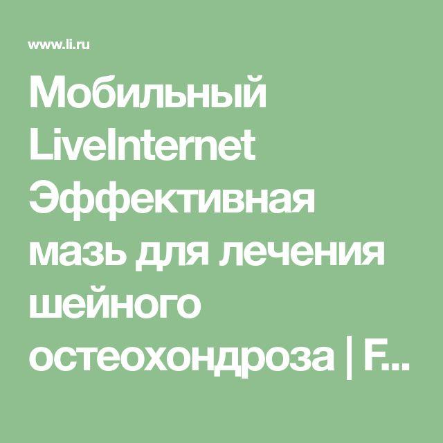 Мобильный LiveInternet Эффективная мазь для лечения шейного остеохондроза | Fridrix - Дорогу осилит идущий |