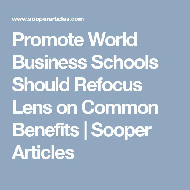 Promote World Business Schools Should Refocus Lens on Common Benefits | Sooper Articles