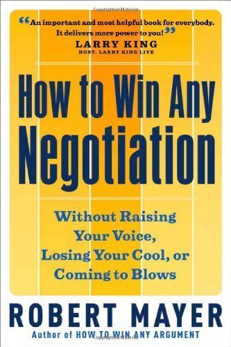 How to Win Any Negotiation: Without Raising Your Voice, Losing Your Cool, or Coming to Blows: Without Raising Your Voice, Losing Your Cool or Coming to Blows by Robert Mayer, http://www.amazon.com.au/dp/B001ELJSQQ/ref=cm_sw_r_pi_dp_.zqdwb1RRM89F