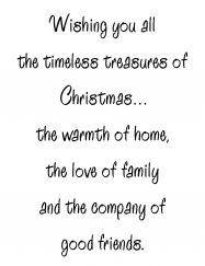 Wishing you all the timeless treasures of Christmas ... the warmth of home, the love of family and the company of good friends.