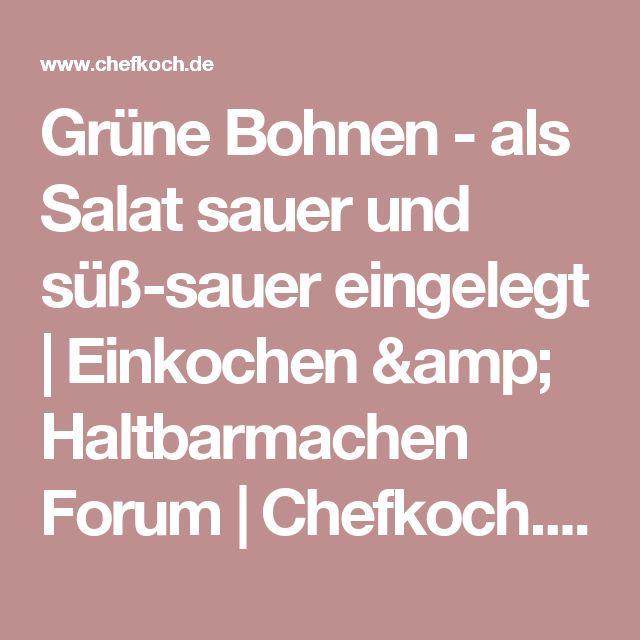 Grüne Bohnen - als Salat sauer und süß-sauer eingelegt | Einkochen & Haltbarmachen Forum | Chefkoch.de