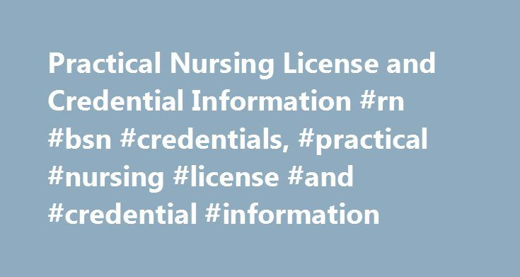 Practical Nursing License and Credential Information #rn #bsn #credentials, #practical #nursing #license #and #credential #information http://anchorage.nef2.com/practical-nursing-license-and-credential-information-rn-bsn-credentials-practical-nursing-license-and-credential-information/  Practical Nursing License and Credential Information Practical Nursing License Information A licensed practical nurse (LPN) assists with basic care, such as bathing, feeding or moving patients. Under the…