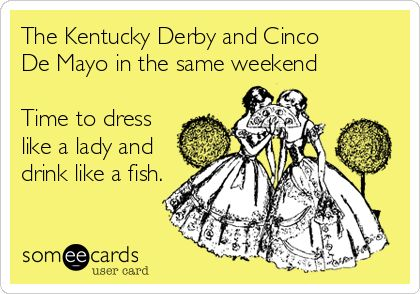 The Kentucky Derby and Cinco De Mayo in the same weekend Time to dress like a lady and drink like a fish.