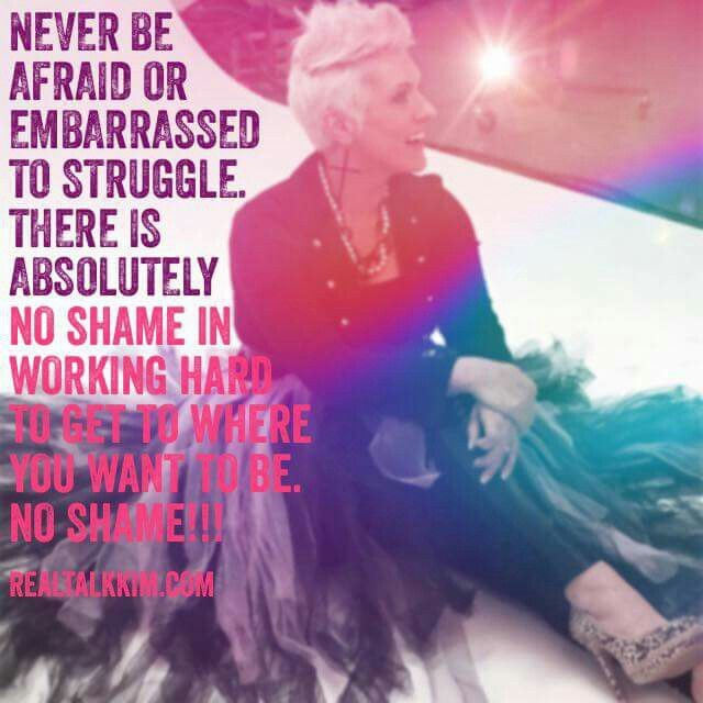 Never be afraid or embarrassed to struggle. There is no shame in working hard to get to where you want to be. NO SHAME!! ~ Kimberly Jones Pothier <3