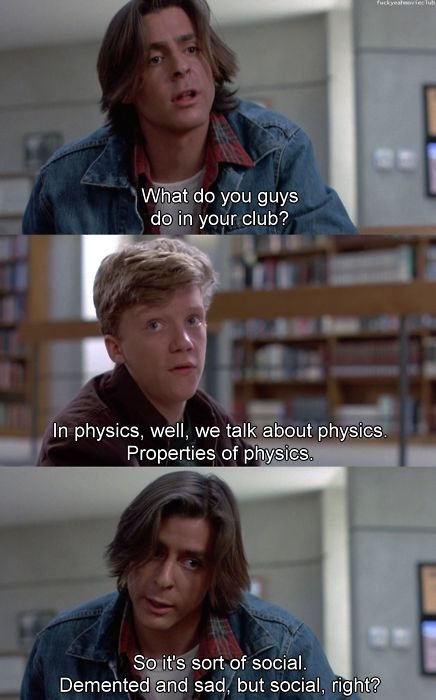 There's nothing wrong with a Physics Club Bender ~ The Breakfast Club.