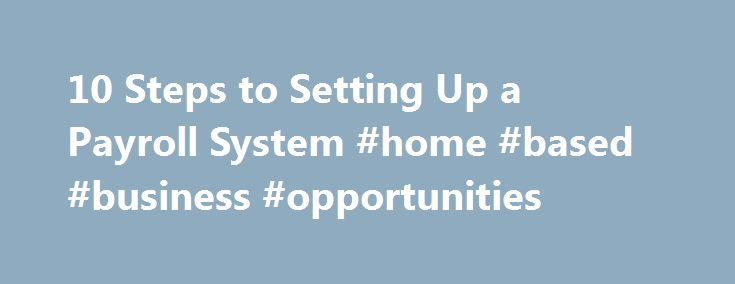 10 Steps to Setting Up a Payroll System #home #based #business #opportunities http://busines.remmont.com/10-steps-to-setting-up-a-payroll-system-home-based-business-opportunities/  #small business payroll # Whether you have one employee or 50, setting up a payroll system not only streamlines your ability to stay on top of your legal and regulatory responsibilities as an employer, but it can also save you time and help protect you from incurring costly Internal Revenue Service (IRS)…