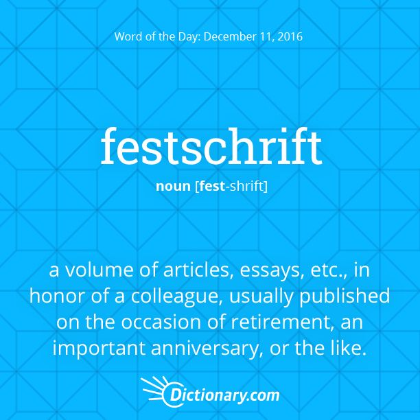 Dictionary.com's Word of the Day - festschrift - (often initial capital letter) a volume of articles, essays, etc., contributed by many authors in honor of a colleague, usually published on the occasion of retirement, an important anniversary, or the like.