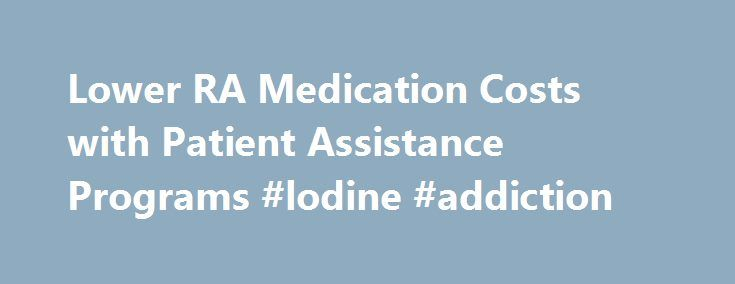 Lower RA Medication Costs with Patient Assistance Programs #lodine #addiction http://pharmacy.nef2.com/lower-ra-medication-costs-with-patient-assistance-programs-lodine-addiction/  # Lower RA Medication Costs with Patient Assistance Programs Price comparison for the most popular RA medications Many of the most common RA medications fall into three categories: biologic or non-biologic DMARDs, corticosteroids, and NSAIDS. The prices listed below are an average of the estimated retail costs for…