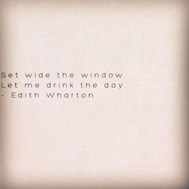 """Let me drink the day"" ~ Edith Wharton"